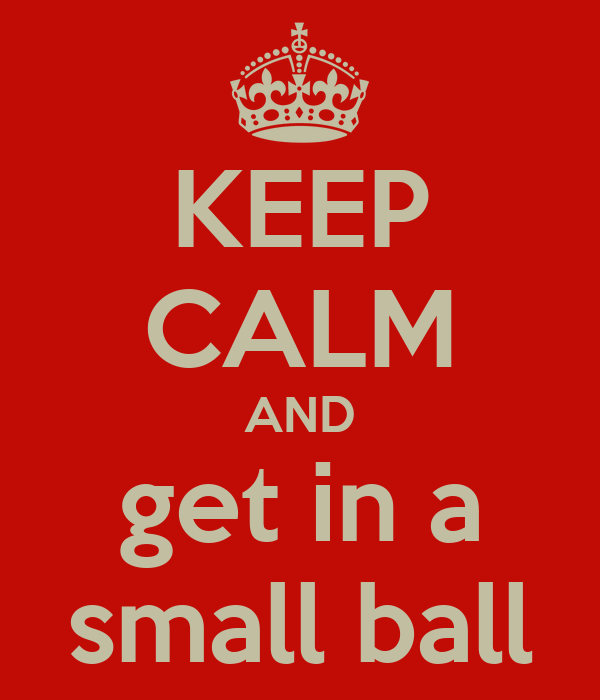 KEEP CALM AND get in a small ball