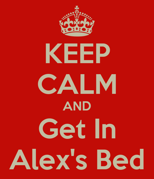 KEEP CALM AND Get In Alex's Bed