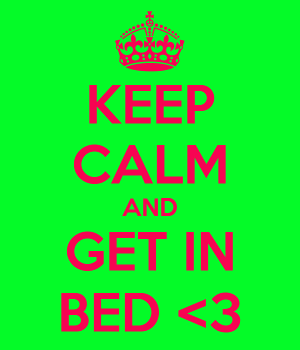 KEEP CALM AND GET IN BED <3