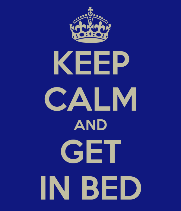KEEP CALM AND GET IN BED