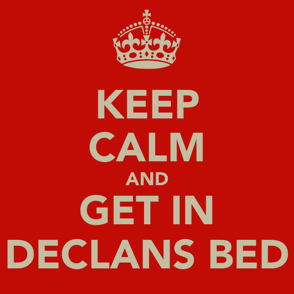 KEEP CALM AND GET IN DECLANS BED
