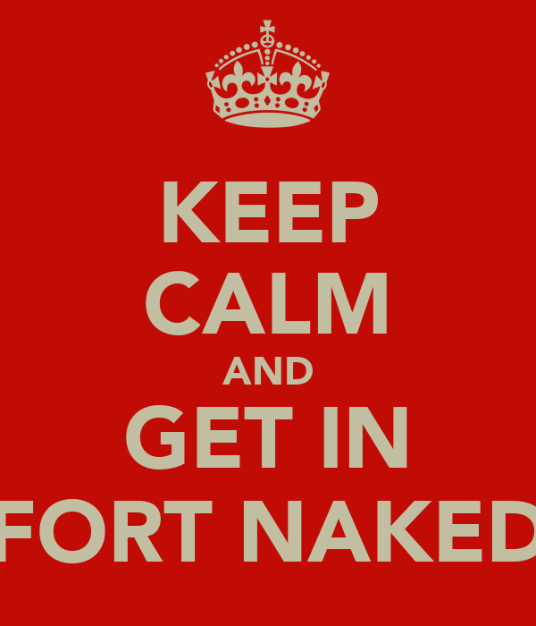 KEEP CALM AND GET IN FORT NAKED