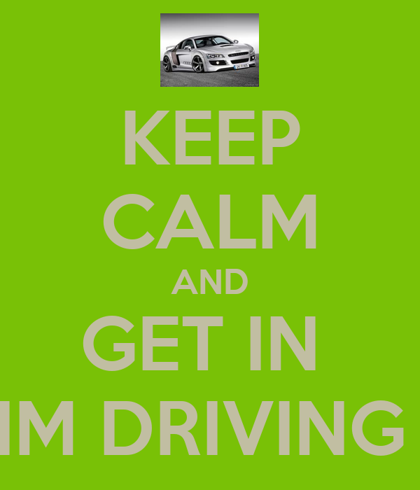 KEEP CALM AND GET IN  IM DRIVING