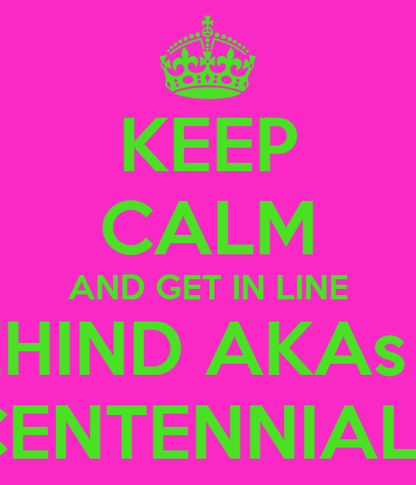 KEEP CALM AND GET IN LINE BEHIND AKAs IN THE CENTENNIAL LINE