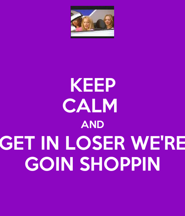 KEEP CALM  AND GET IN LOSER WE'RE GOIN SHOPPIN