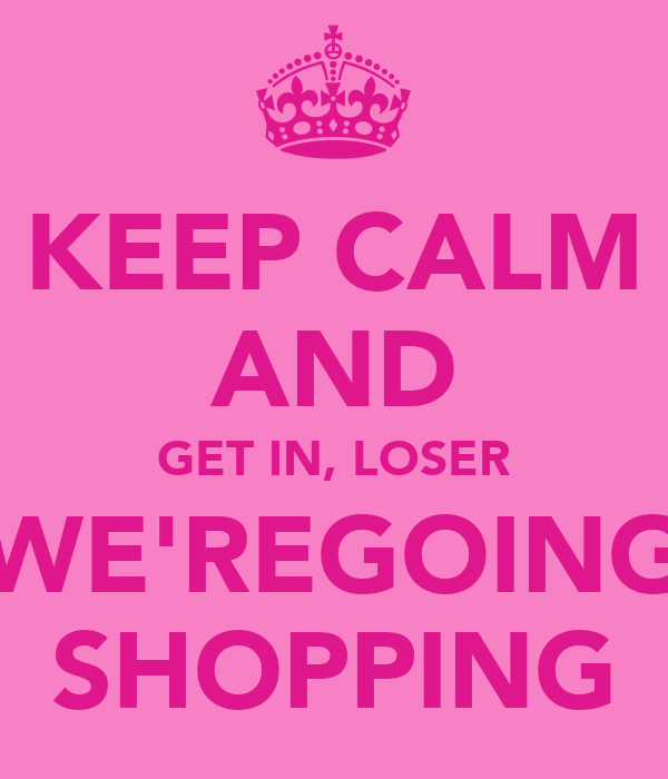 KEEP CALM AND GET IN, LOSER WE'REGOING SHOPPING