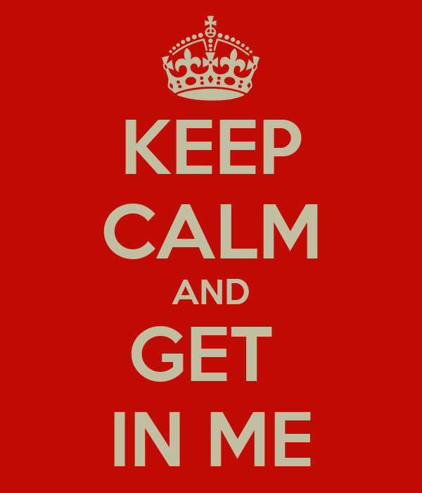 KEEP CALM AND GET  IN ME