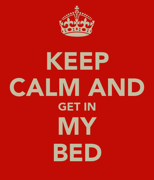KEEP CALM AND GET IN MY BED
