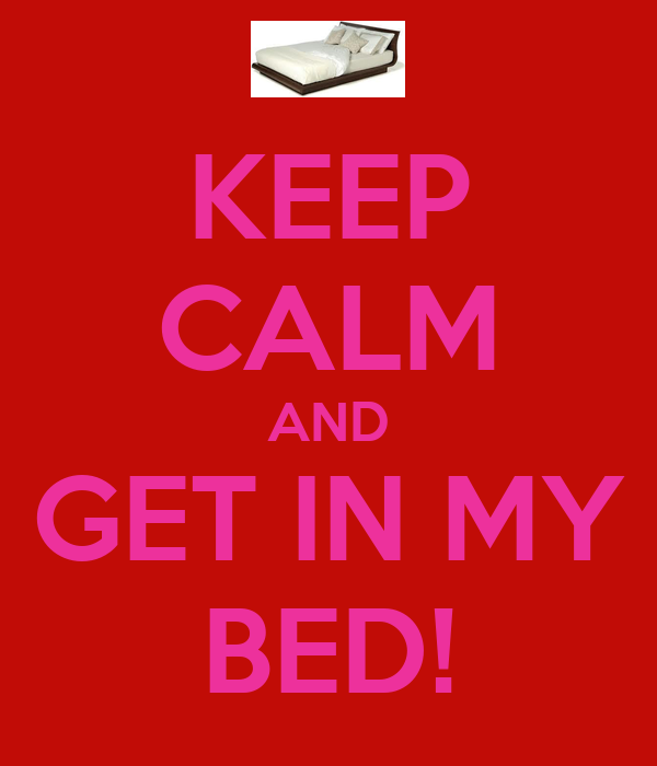 KEEP CALM AND GET IN MY BED!