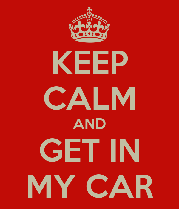 KEEP CALM AND GET IN MY CAR