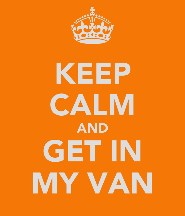 KEEP CALM AND GET IN MY VAN