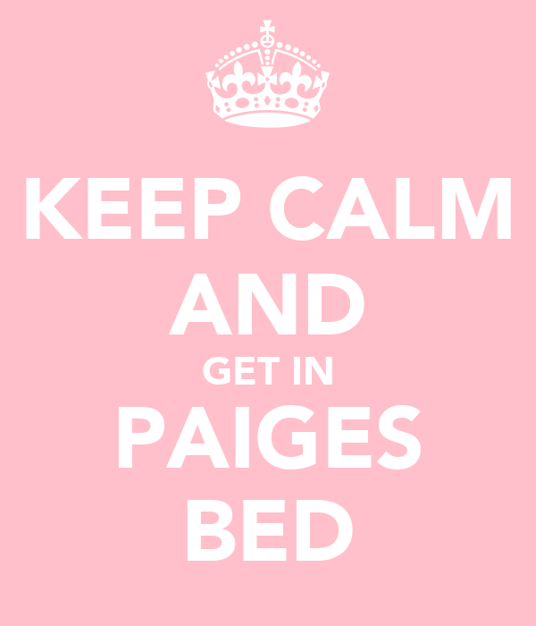 KEEP CALM AND GET IN PAIGES BED