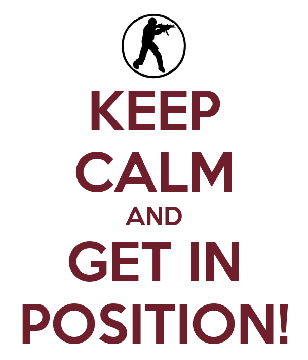 KEEP CALM AND GET IN POSITION!