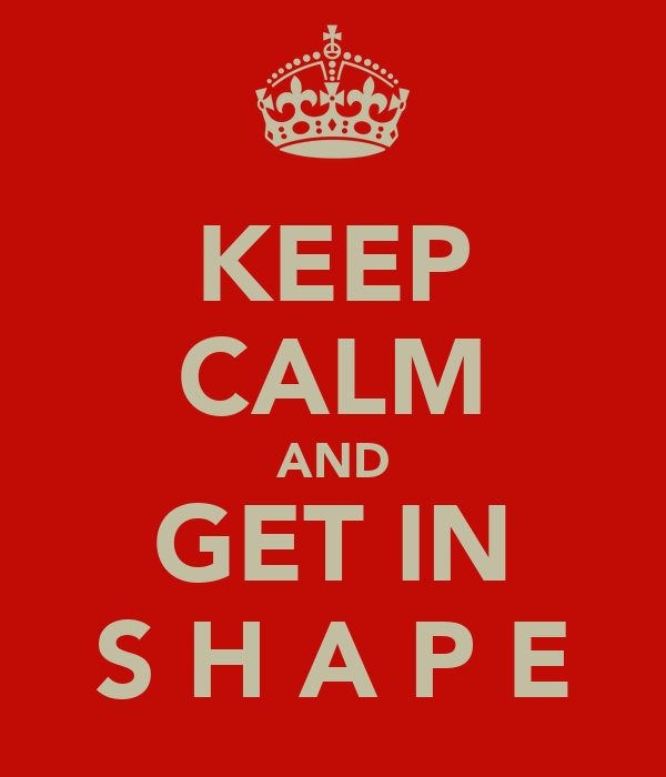 KEEP CALM AND GET IN S H A P E