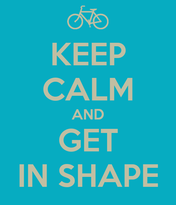 KEEP CALM AND GET IN SHAPE