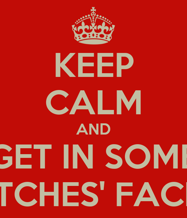 KEEP CALM AND GET IN SOME BITCHES' FACES