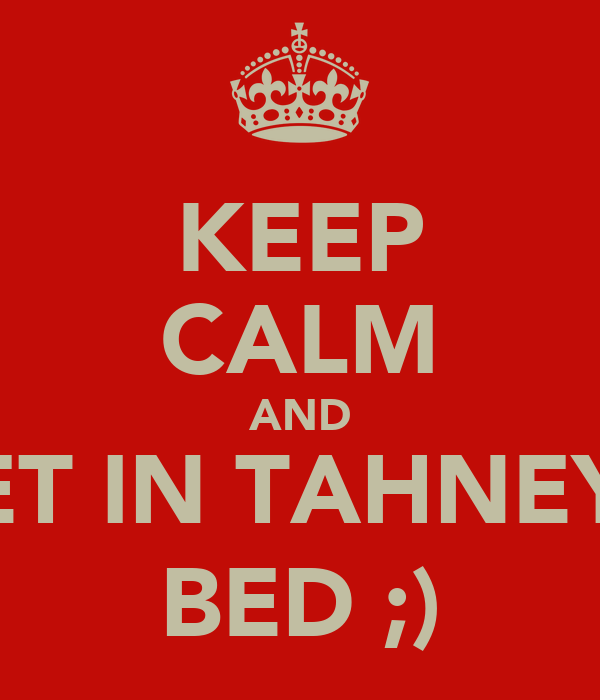 KEEP CALM AND GET IN TAHNEYS  BED ;)
