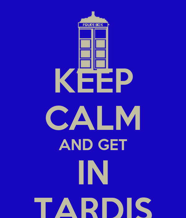 KEEP CALM AND GET IN TARDIS