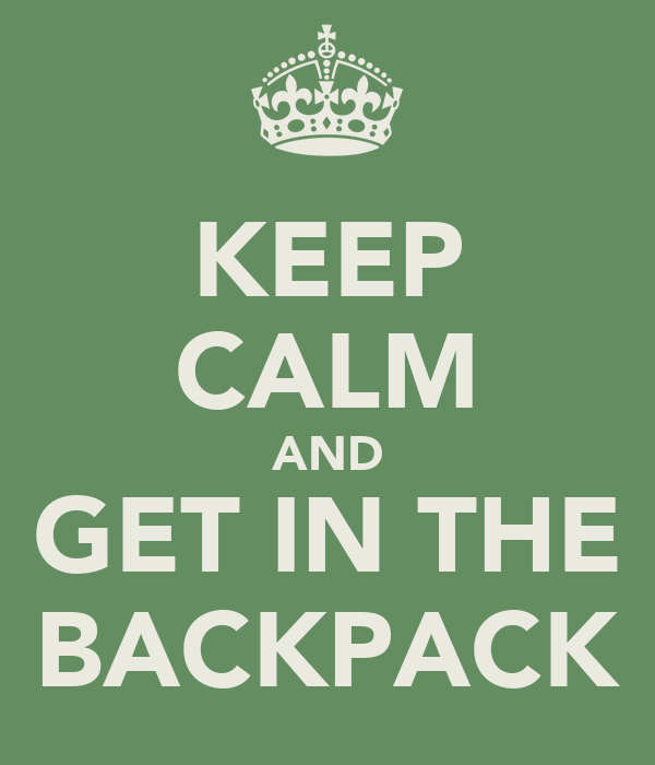 KEEP CALM AND GET IN THE BACKPACK