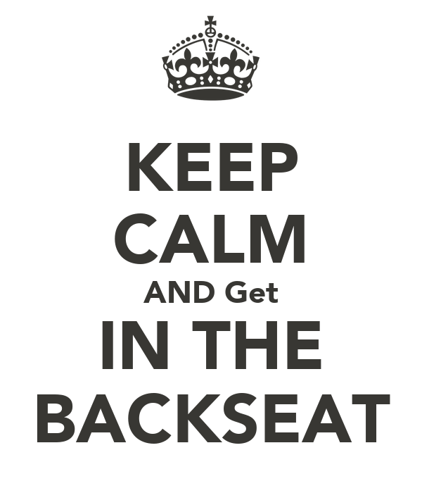 KEEP CALM AND Get IN THE BACKSEAT