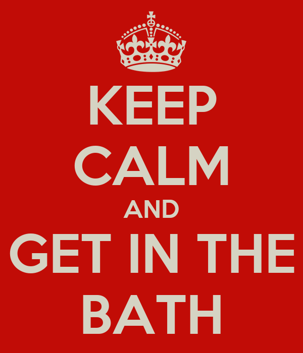 KEEP CALM AND GET IN THE BATH
