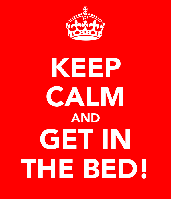 KEEP CALM AND GET IN THE BED!