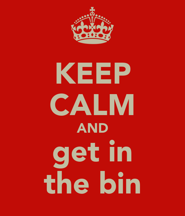KEEP CALM AND get in the bin