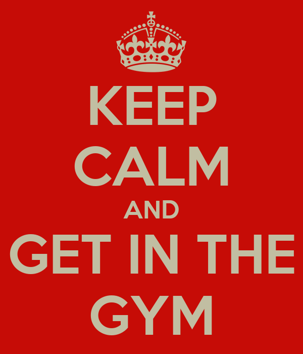 KEEP CALM AND GET IN THE GYM