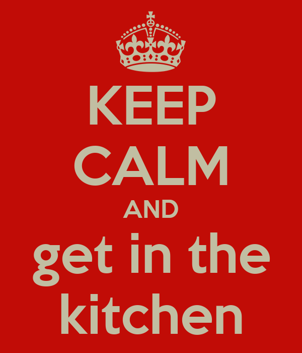 KEEP CALM AND get in the kitchen