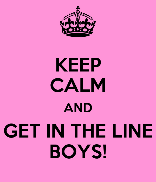 KEEP CALM AND GET IN THE LINE BOYS!