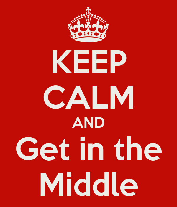 KEEP CALM AND Get in the Middle