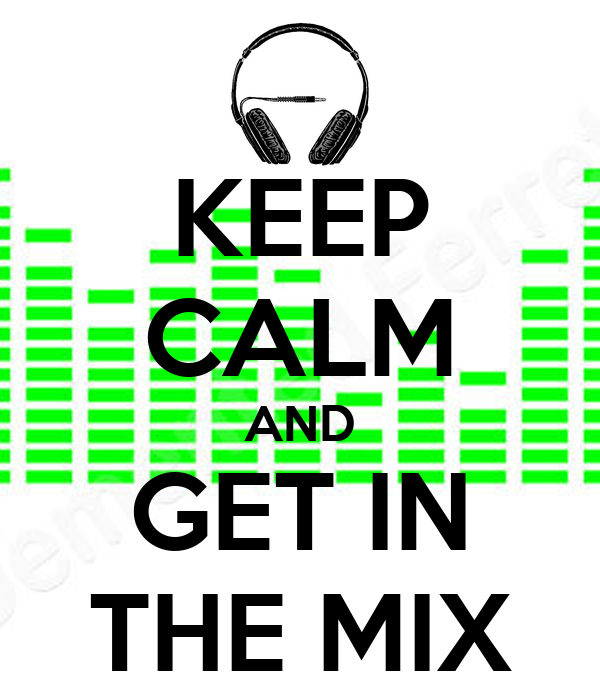 KEEP CALM AND GET IN THE MIX