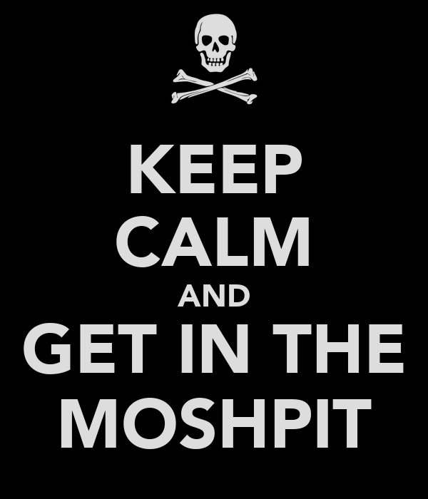 KEEP CALM AND GET IN THE MOSHPIT