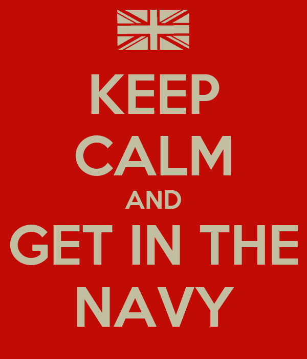 KEEP CALM AND GET IN THE NAVY