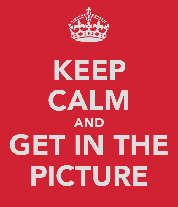 KEEP CALM AND GET IN THE PICTURE