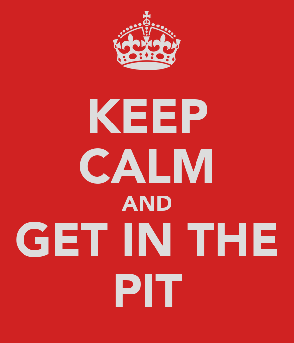 KEEP CALM AND GET IN THE PIT