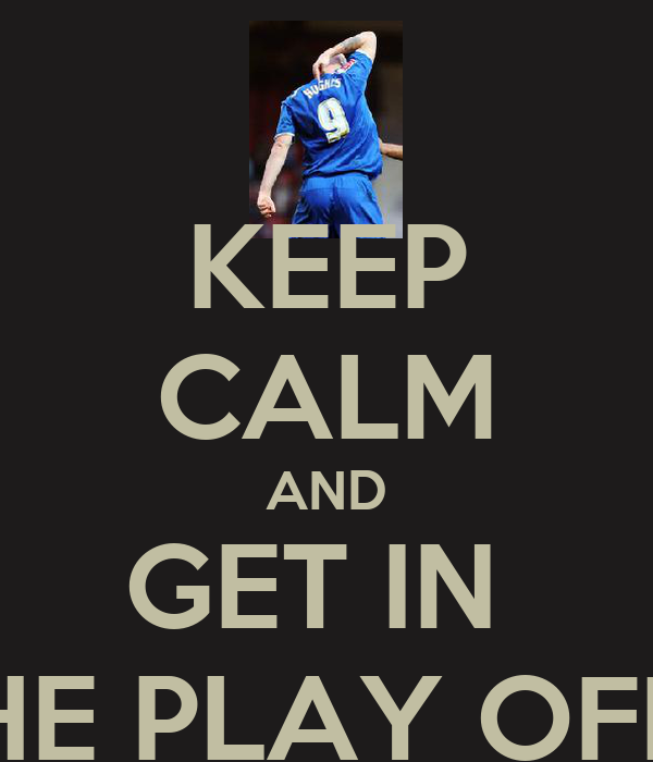 KEEP CALM AND GET IN  THE PLAY OFFS