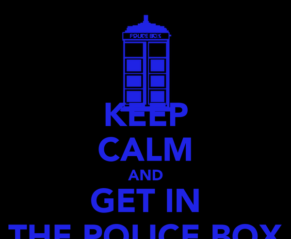 KEEP CALM AND GET IN THE POLICE BOX