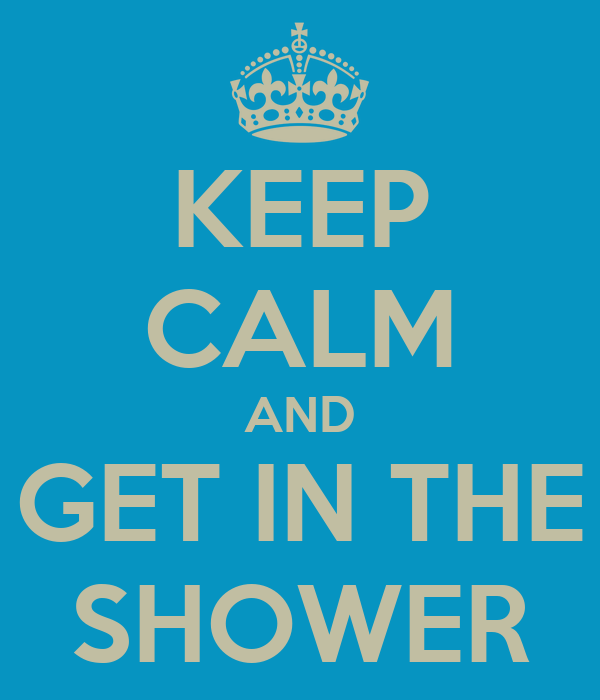 KEEP CALM AND GET IN THE  SHOWER