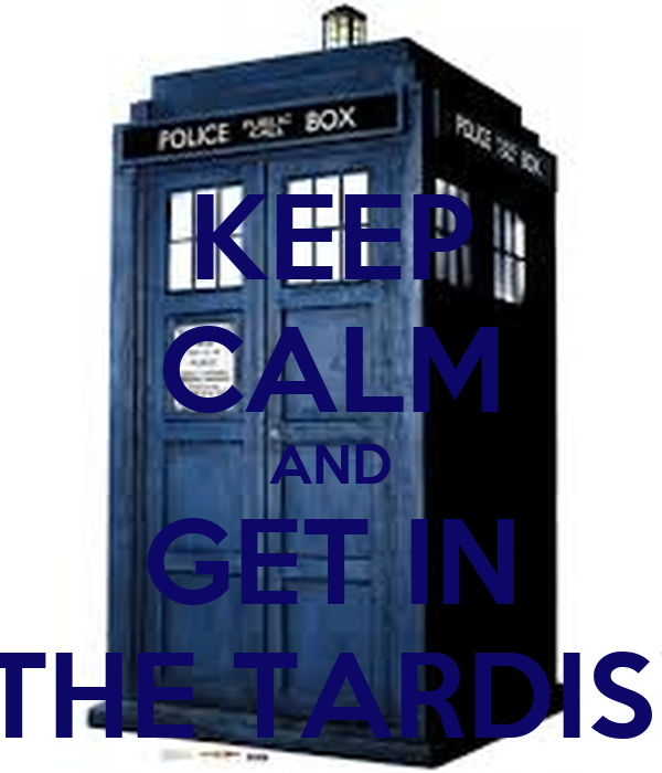 KEEP CALM AND GET IN THE TARDIS!