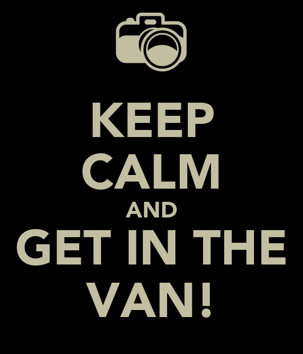 KEEP CALM AND GET IN THE VAN!