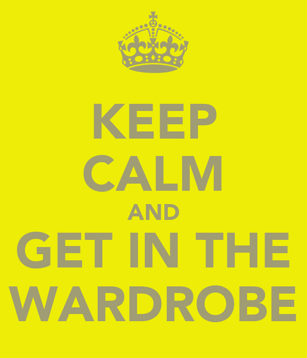 KEEP CALM AND GET IN THE WARDROBE