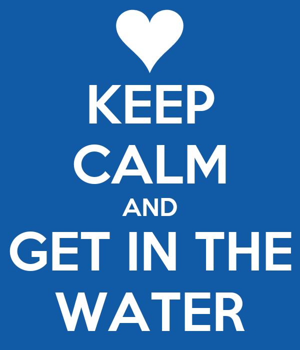 KEEP CALM AND GET IN THE WATER