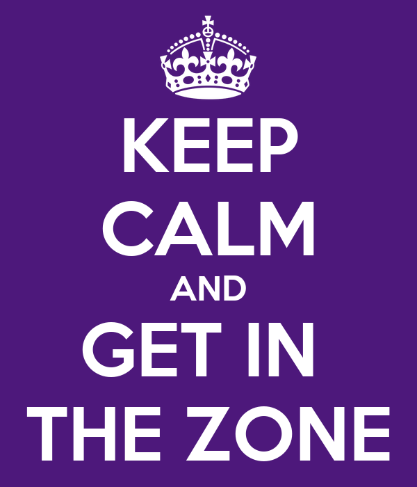KEEP CALM AND GET IN  THE ZONE
