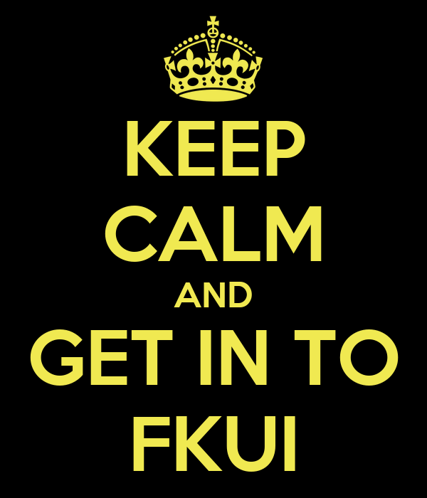 KEEP CALM AND GET IN TO FKUI