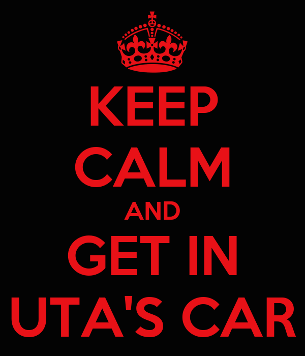 KEEP CALM AND GET IN UTA'S CAR
