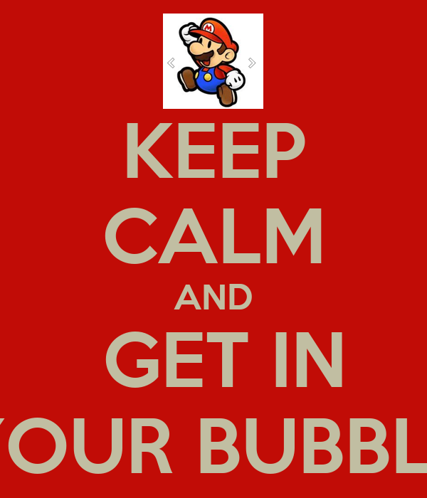 KEEP CALM AND  GET IN YOUR BUBBLE