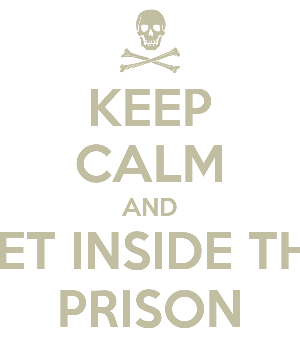 KEEP CALM AND GET INSIDE THE PRISON