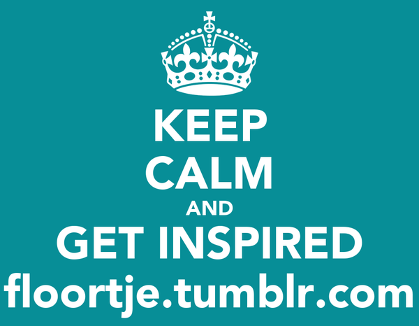 KEEP CALM AND GET INSPIRED floortje.tumblr.com