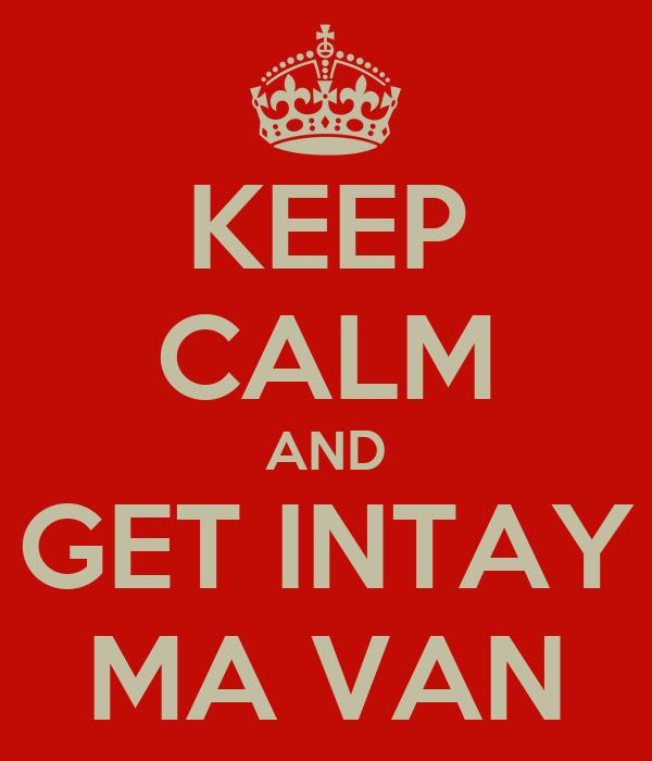 KEEP CALM AND GET INTAY MA VAN